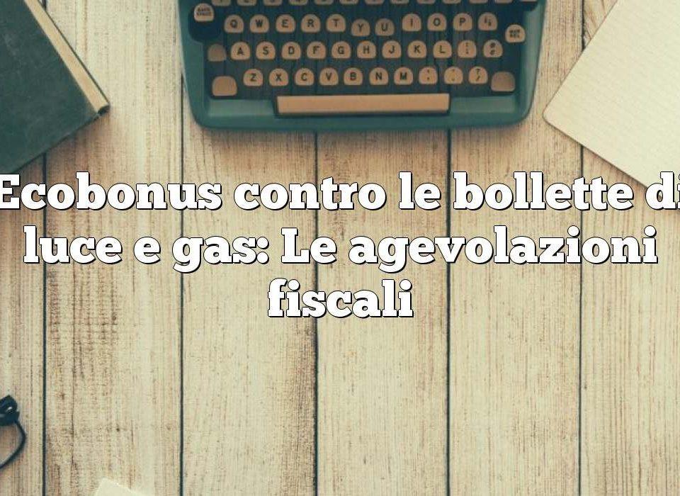 Ecobonus contro le bollette di luce e gas: Le agevolazioni fiscali