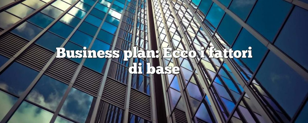 Business plan: Ecco i fattori di base