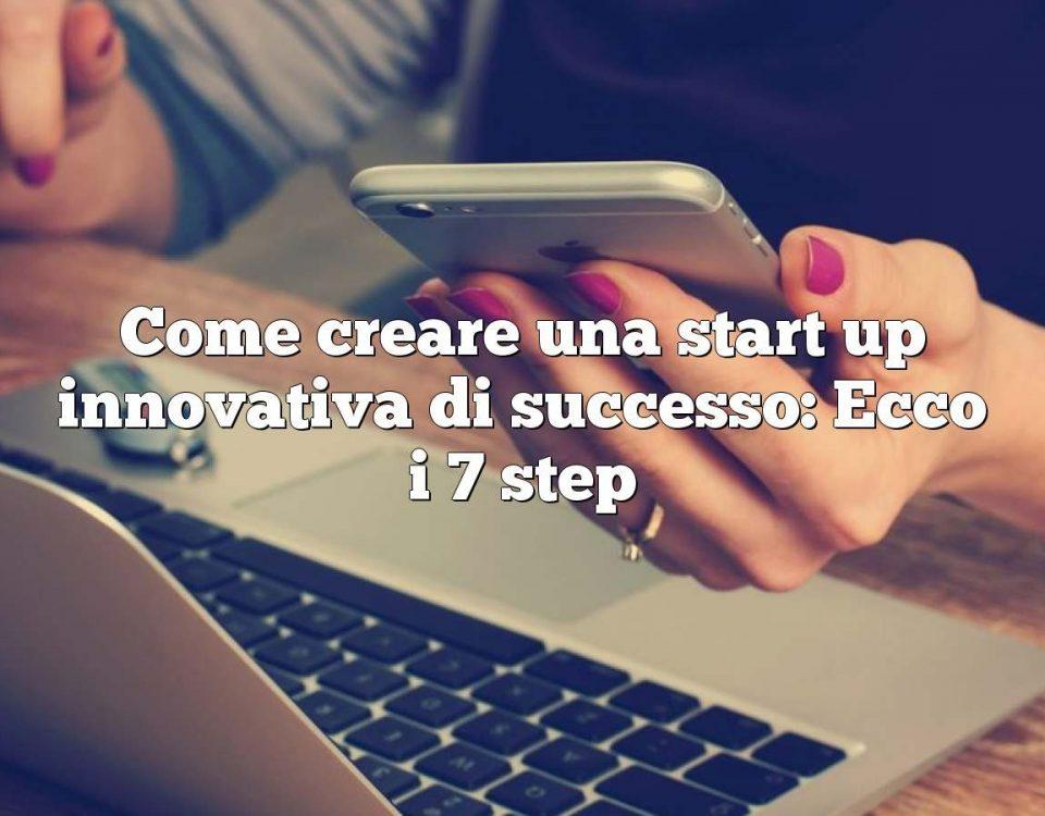 Come creare una start up innovativa di successo: Ecco i 7 step