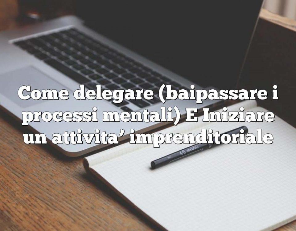 Come delegare (baipassare i processi mentali) E Iniziare un attivita' imprenditoriale