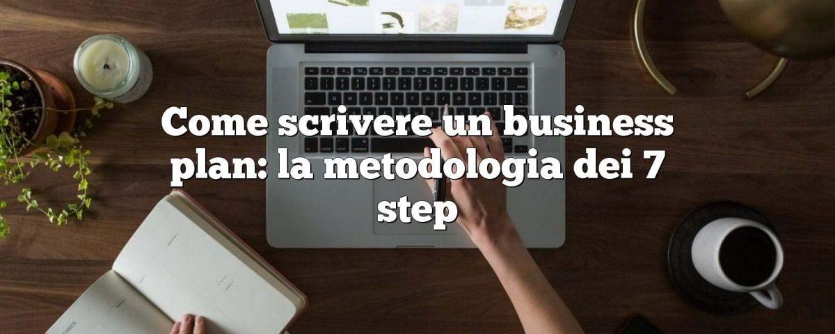 Come scrivere un business plan: la metodologia dei 7 step