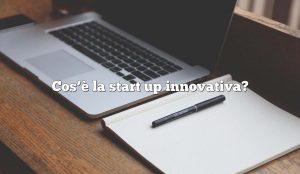 Cos'è la start up innovativa?