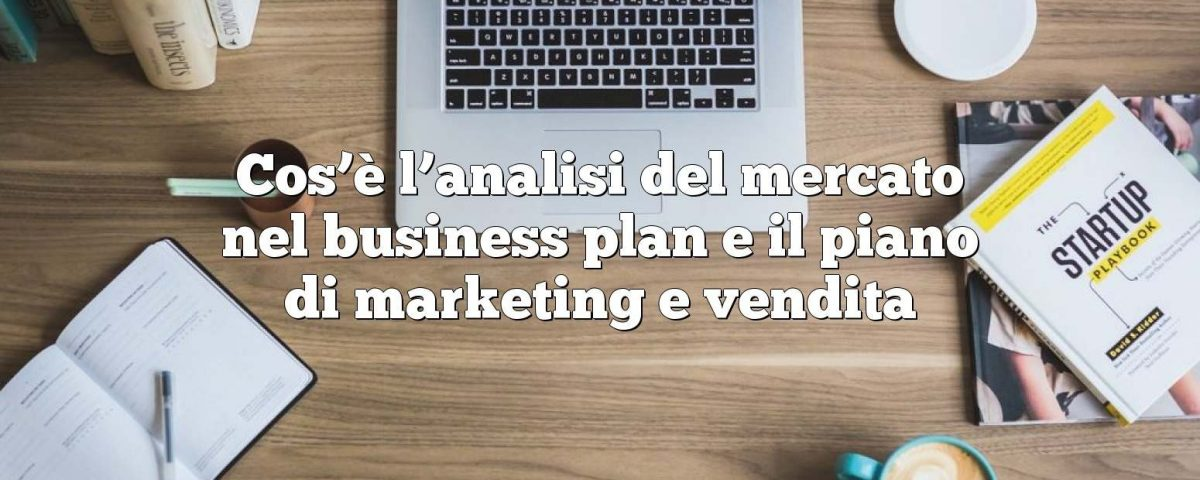 Cos'è l'analisi del mercato nel business plan e il piano di marketing e vendita
