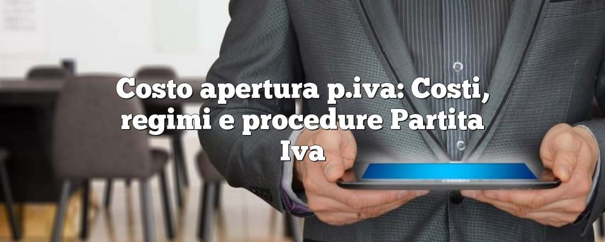 Costo apertura p.iva: Costi, regimi e procedure Partita Iva