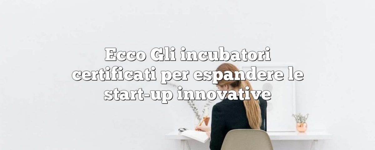 Ecco Gli incubatori certificati per espandere le start-up innovative