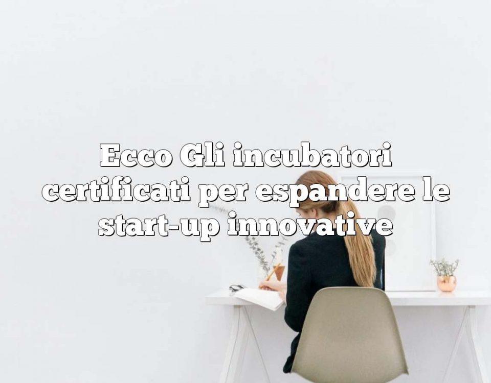 Ecco Gli incubatori certificati per espandere le start-up innovative