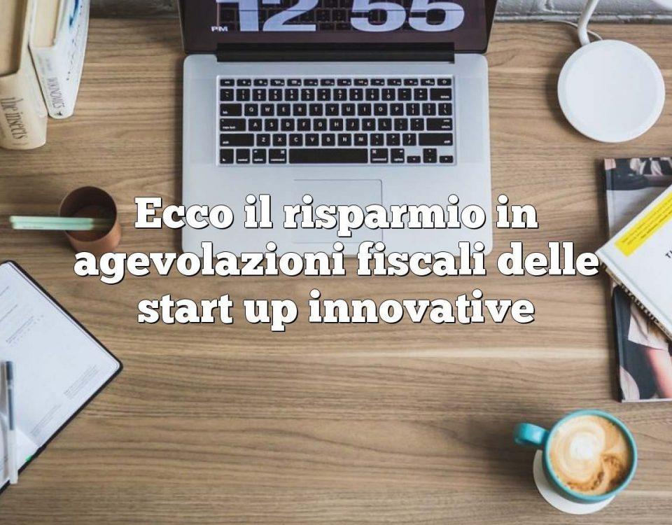 Ecco il risparmio in agevolazioni fiscali delle start up innovative