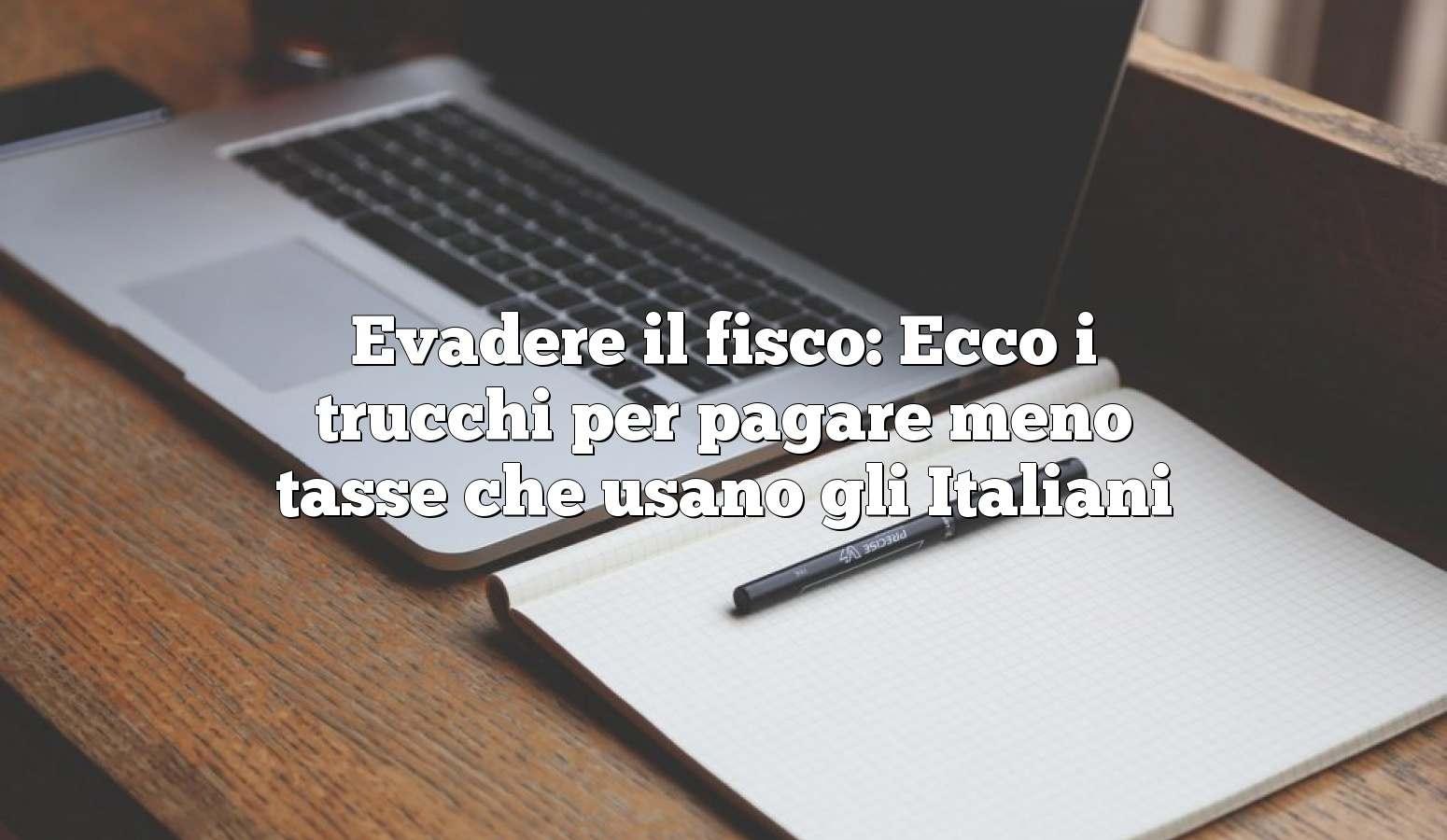 Evadere il fisco: Ecco i trucchi per pagare meno tasse che usano gli Italiani