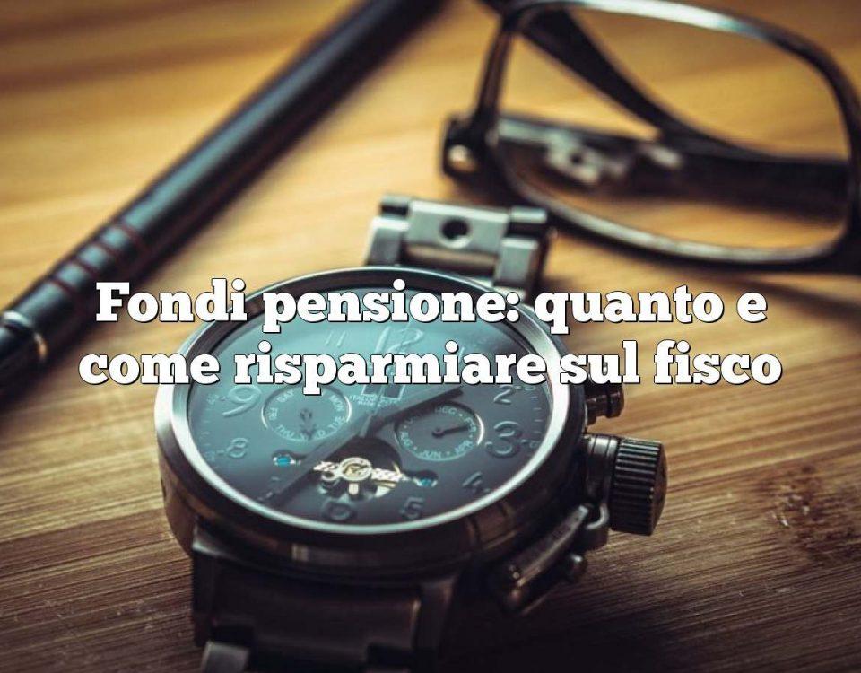 Fondi pensione: quanto e come risparmiare sul fisco