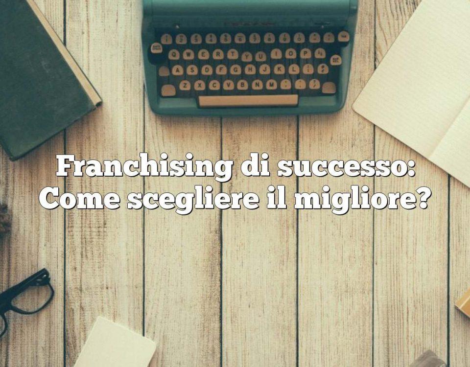 Franchising di successo: Come scegliere il migliore?