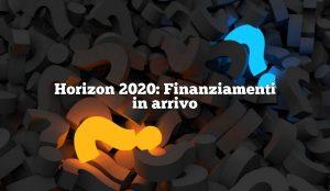 Horizon 2020: Finanziamenti in arrivo