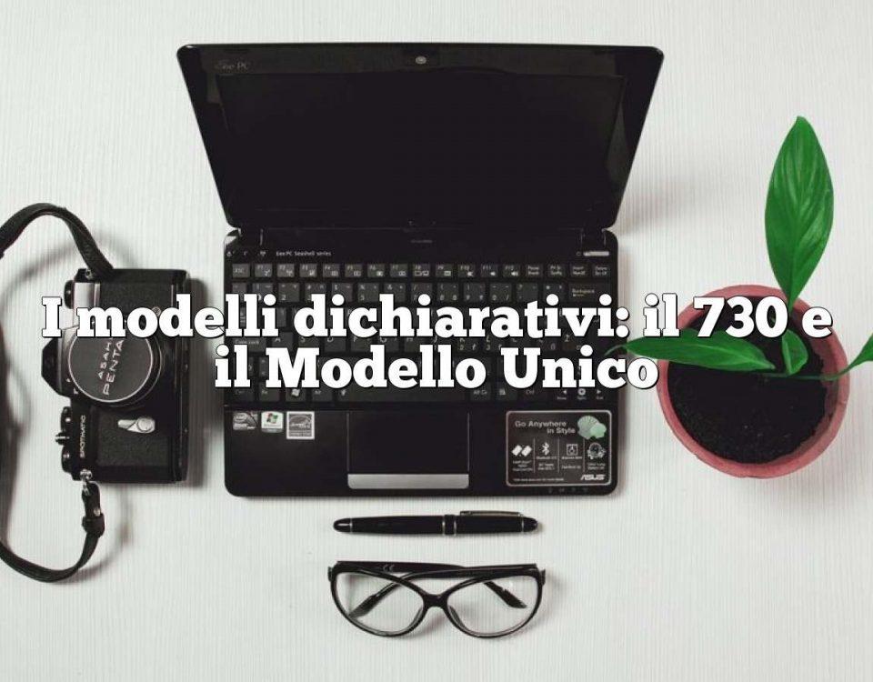I modelli dichiarativi: il 730 e il Modello Unico