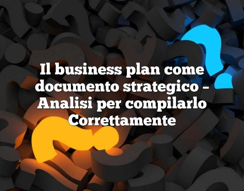 Il business plan come documento strategico – Analisi per compilarlo Correttamente
