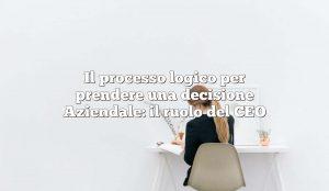Il processo logico per prendere una decisione Aziendale: il ruolo del CEO