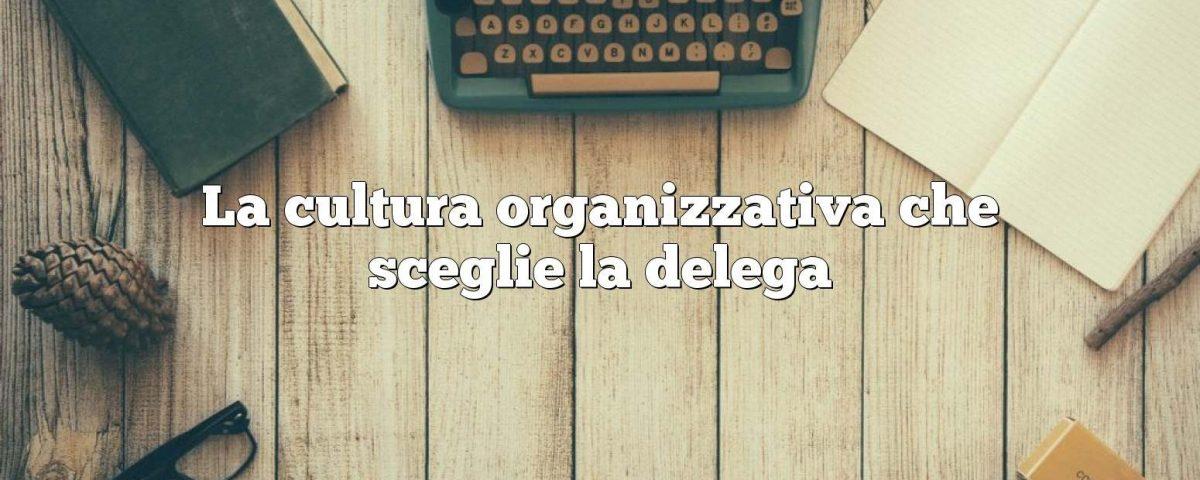 La cultura organizzativa che sceglie la delega