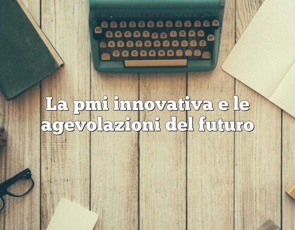 La pmi innovativa e le agevolazioni del futuro