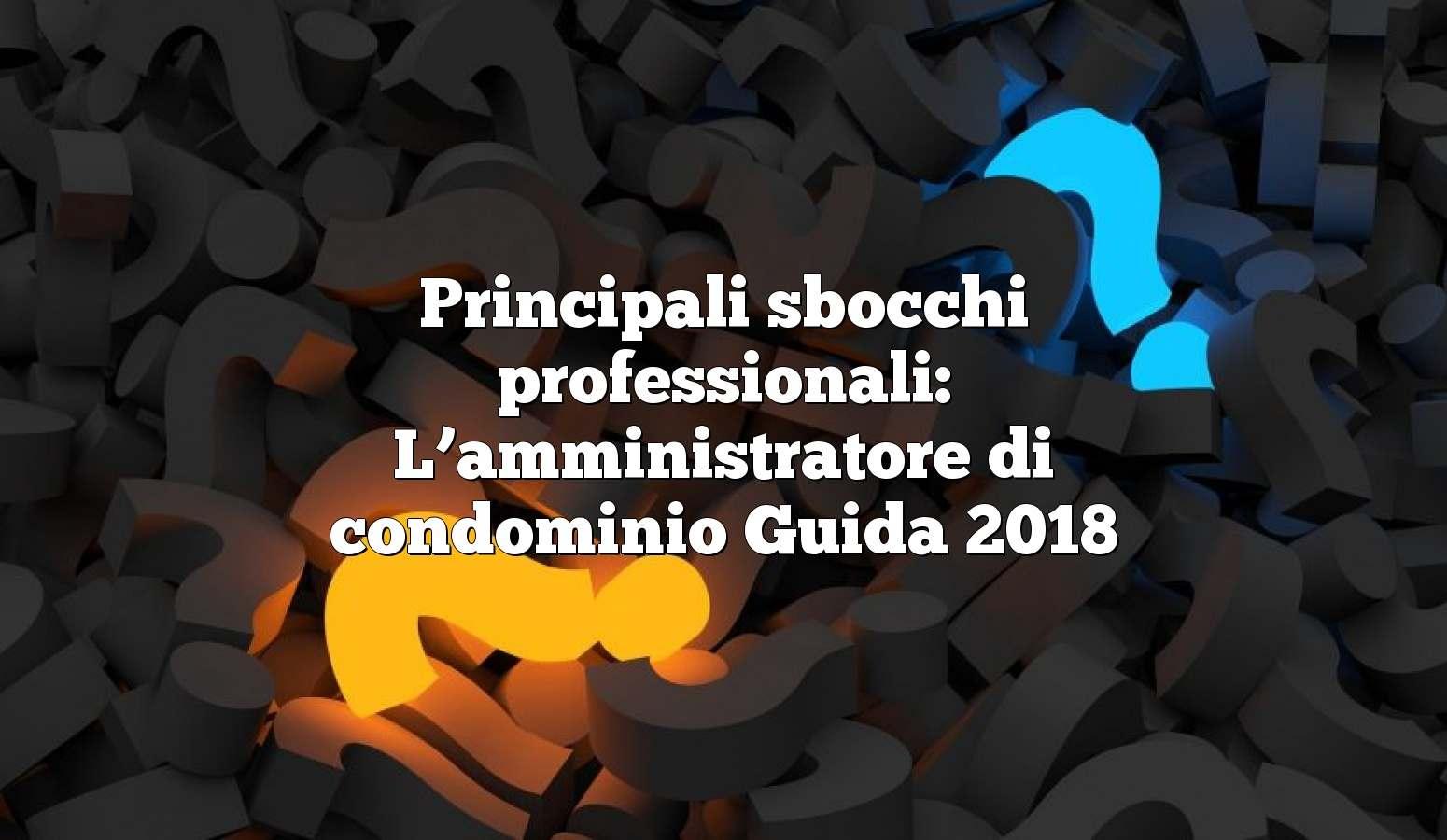 Principali sbocchi professionali: L'amministratore di condominio Guida 2018