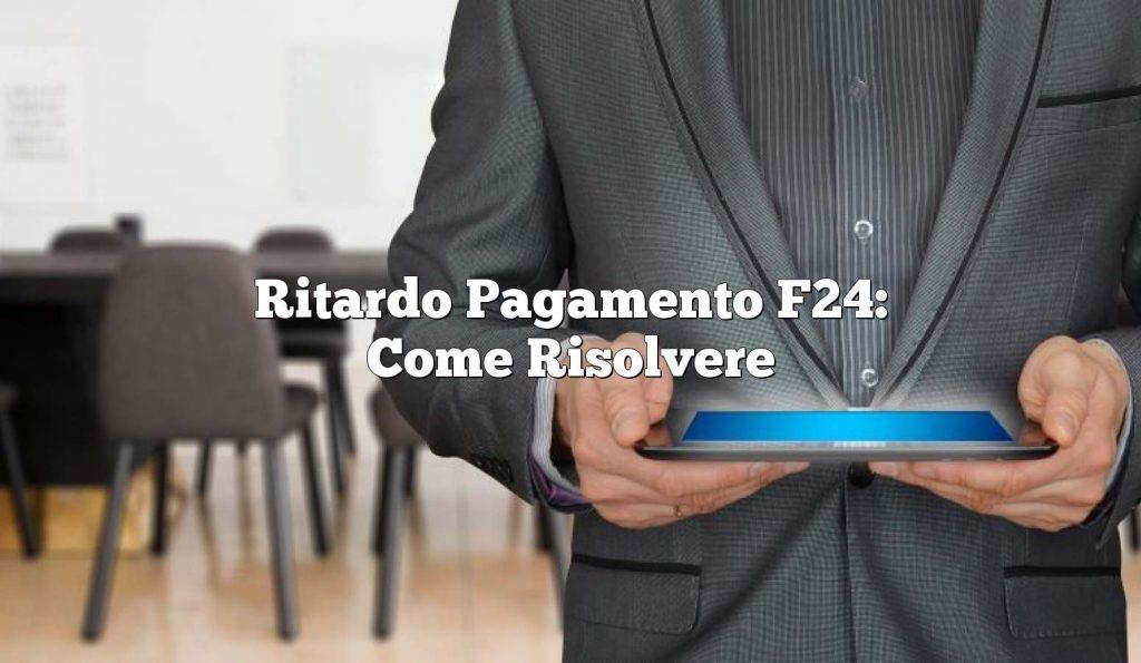 Ritardo Pagamento F24: Come Risolvere