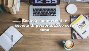 Società commerciali e società di persone: Ecco cosa sono