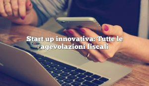 Start up innovativa: Tutte le agevolazioni fiscali