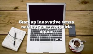 Start up innovative senza notaio: Come costituirla online