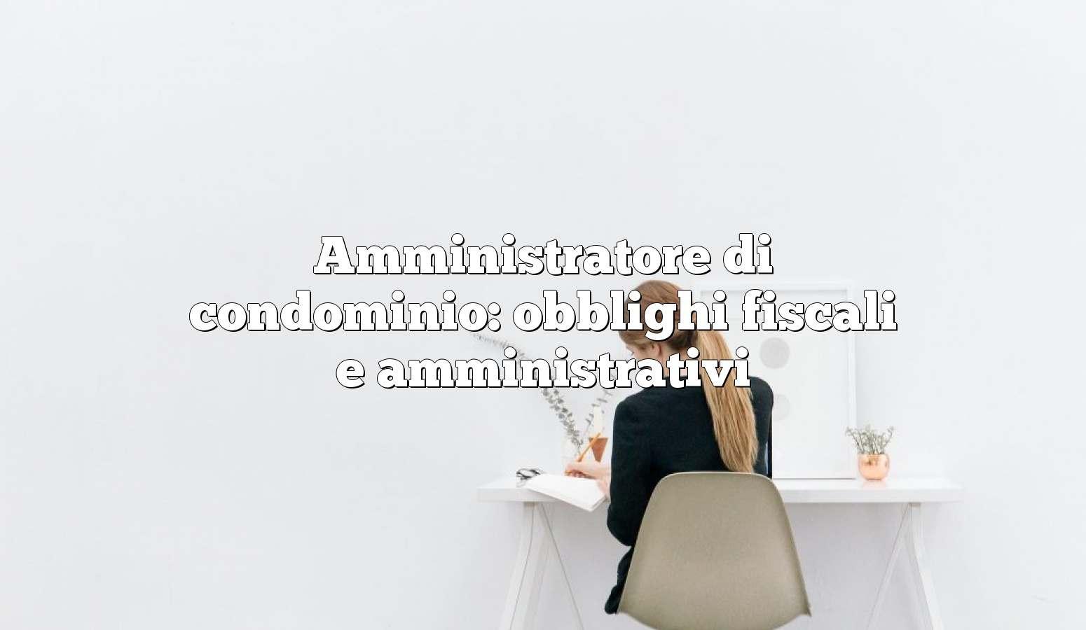 Amministratore di condominio: obblighi fiscali e amministrativi