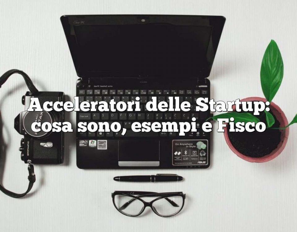 Acceleratori delle Startup: cosa sono, esempi e Fisco