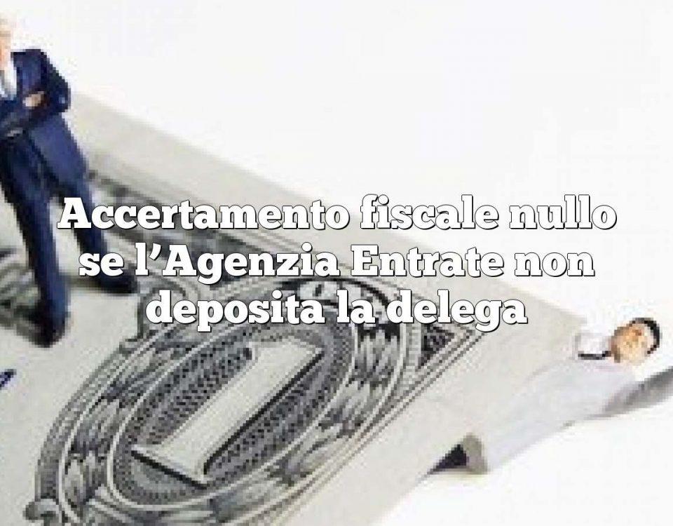 Accertamento fiscale nullo se l'Agenzia Entrate non deposita la delega
