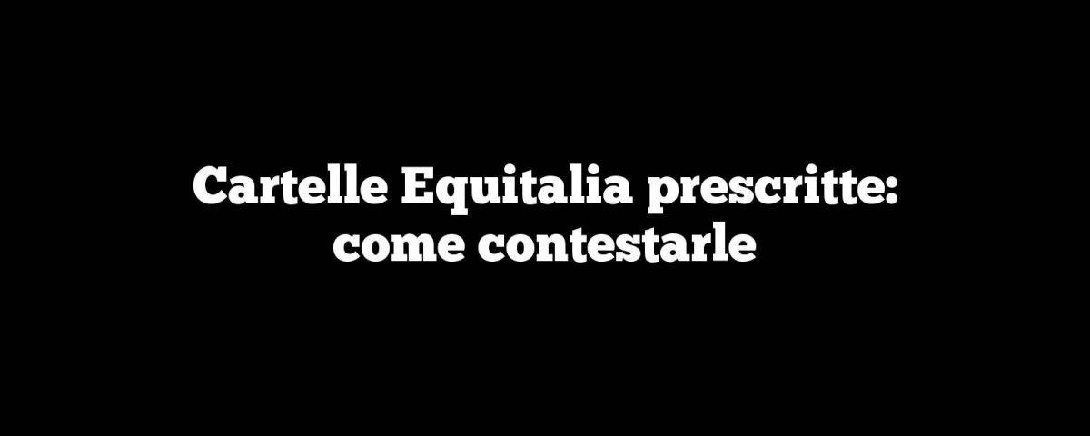 Cartelle Equitalia prescritte: come contestarle