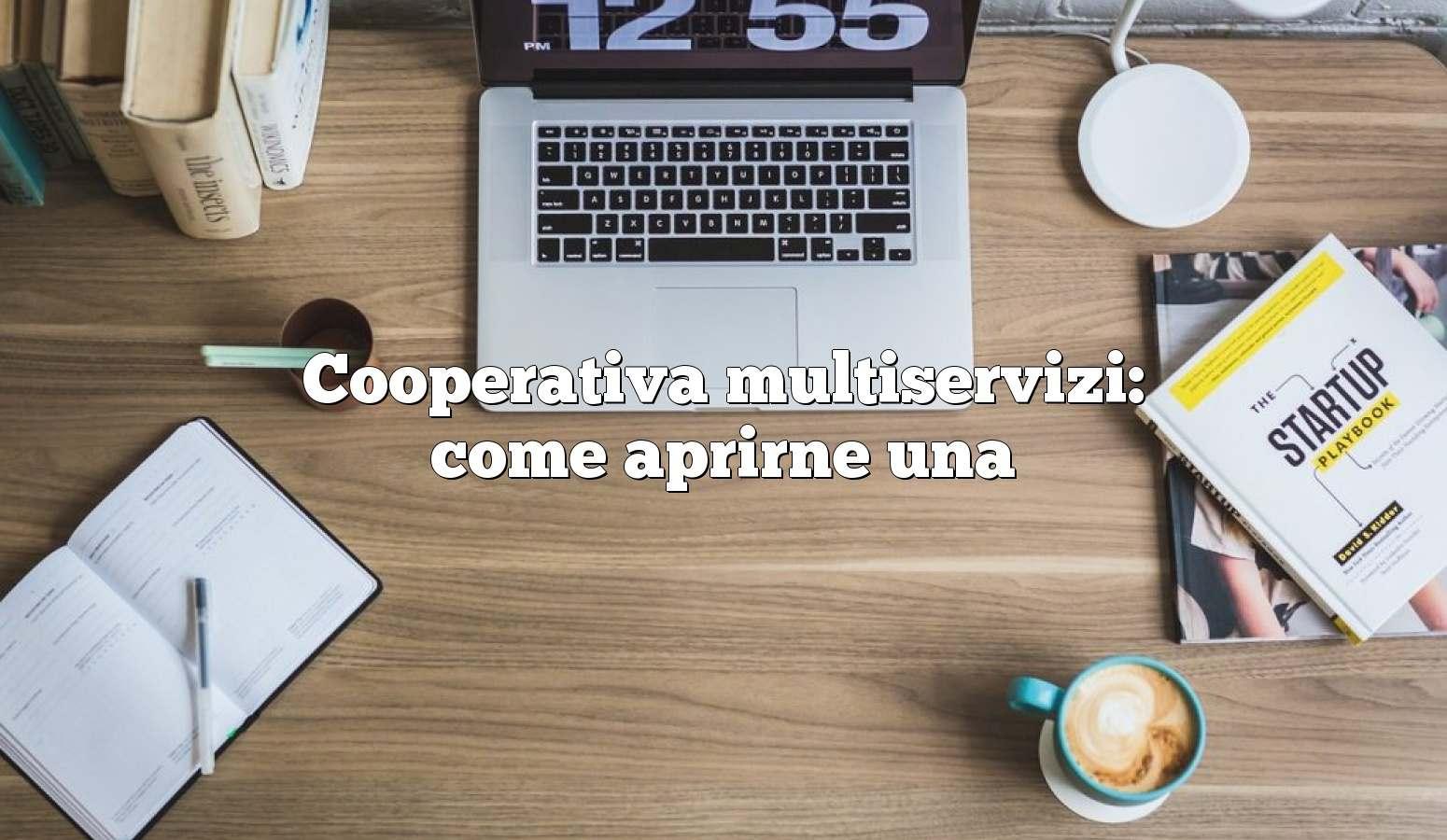 Cooperativa multiservizi: come aprirne una