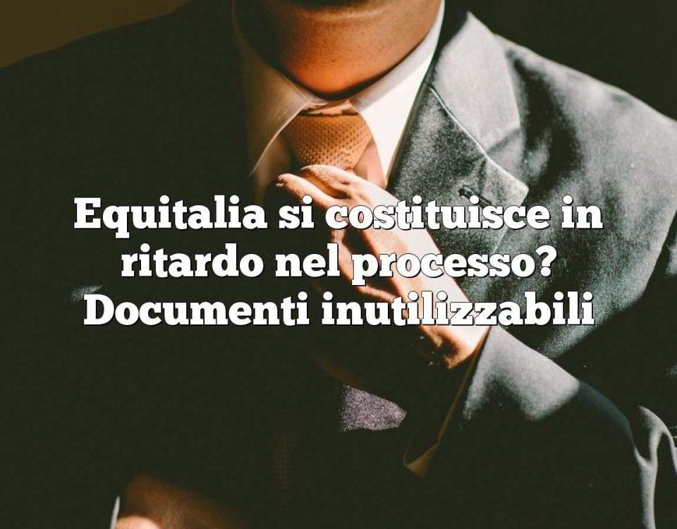 Equitalia si costituisce in ritardo nel processo? Documenti inutilizzabili