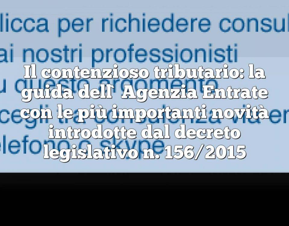 Il contenzioso tributario: la guida dell`Agenzia Entrate con le più importanti novità introdotte dal decreto legislativo n. 156/2015