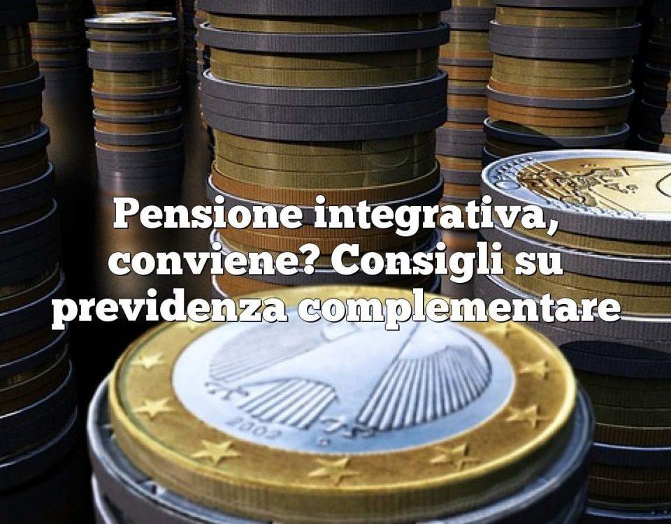 Pensione integrativa, conviene? Consigli su previdenza complementare