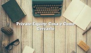 Private Equity: Cosa è Come Cercarlo