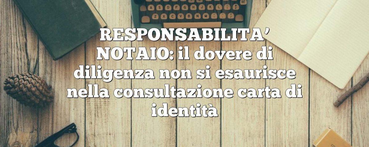 RESPONSABILITA' NOTAIO: il dovere di diligenza non si esaurisce nella consultazione carta di identità