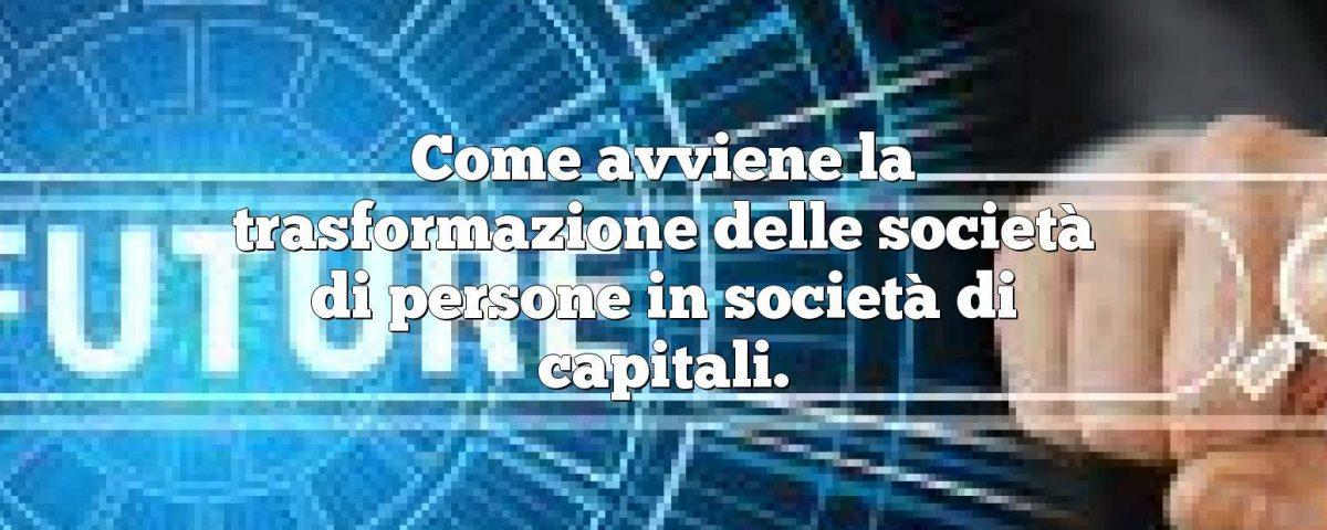 Come avviene la trasformazione delle società di persone in società di capitali.