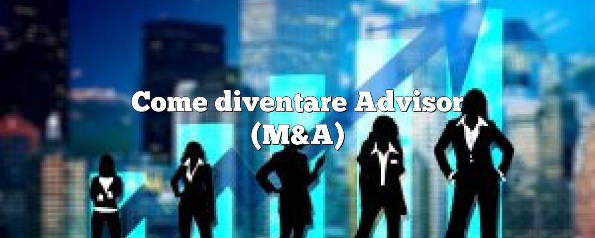 Come diventare Advisor (M&A)