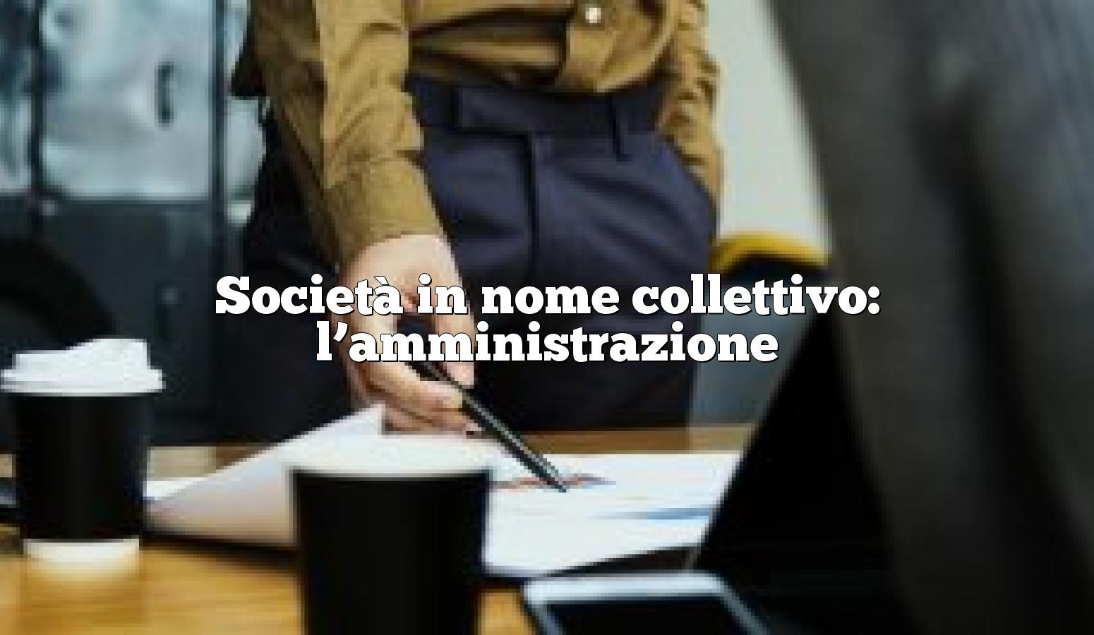 Società in nome collettivo: l'amministrazione